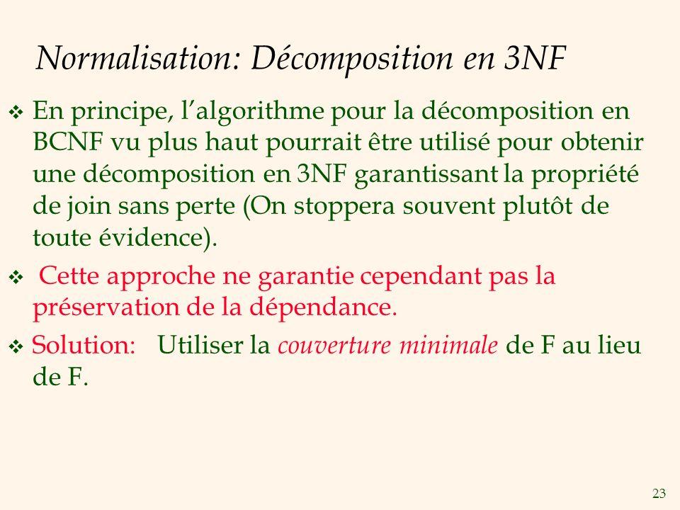 23 Normalisation: Décomposition en 3NF En principe, lalgorithme pour la décomposition en BCNF vu plus haut pourrait être utilisé pour obtenir une déco
