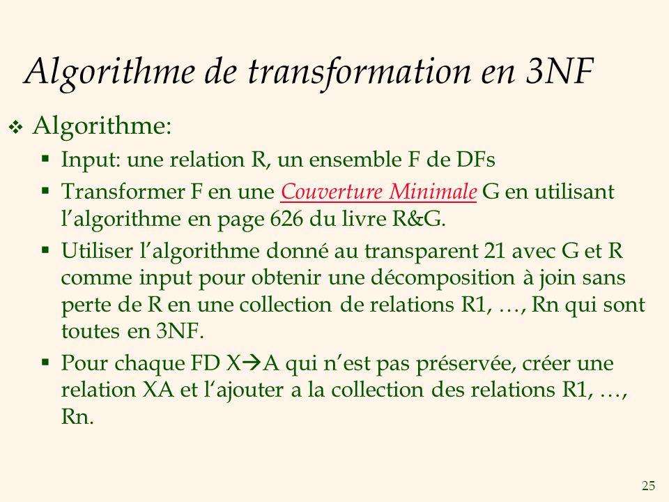 25 Algorithme de transformation en 3NF Algorithme: Input: une relation R, un ensemble F de DFs Transformer F en une Couverture Minimale G en utilisant