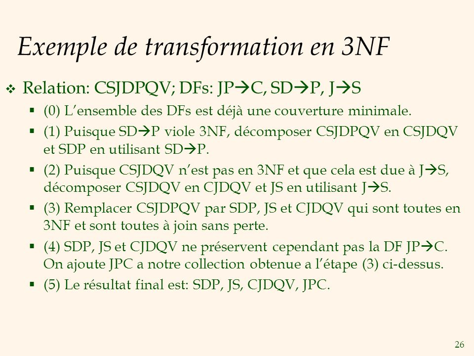 26 Exemple de transformation en 3NF Relation: CSJDPQV; DFs: JP C, SD P, J S (0) Lensemble des DFs est déjà une couverture minimale. (1) Puisque SD P v