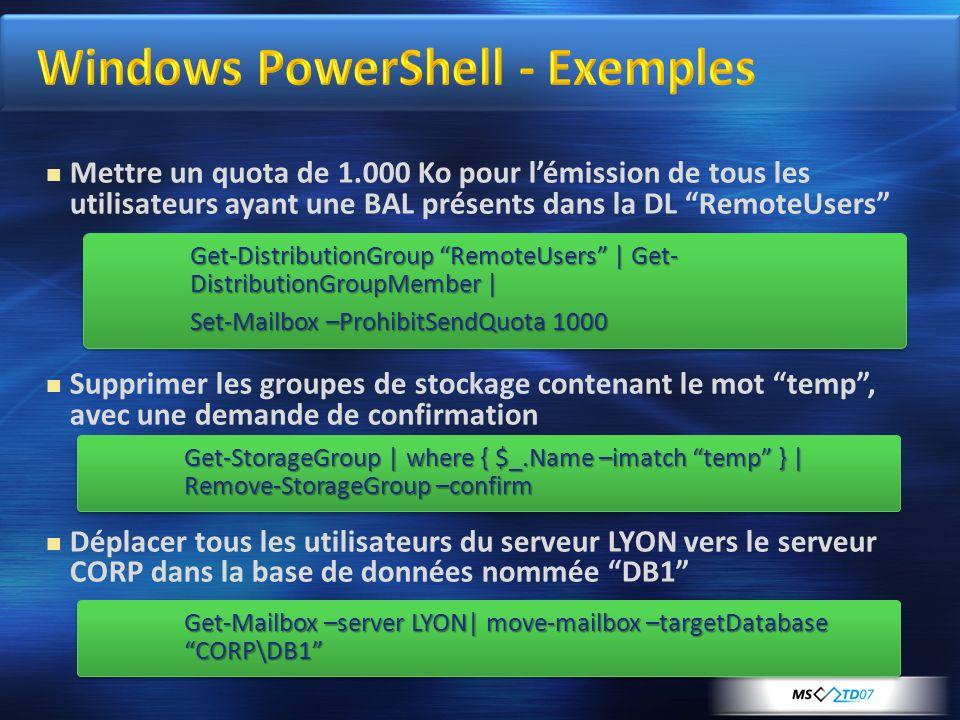 Mettre un quota de 1.000 Ko pour lémission de tous les utilisateurs ayant une BAL présents dans la DL RemoteUsers Supprimer les groupes de stockage contenant le mot temp, avec une demande de confirmation Déplacer tous les utilisateurs du serveur LYON vers le serveur CORP dans la base de données nommée DB1 Get-Mailbox –server LYON  move-mailbox –targetDatabase CORP\DB1 Get-StorageGroup   where { $_.Name –imatch temp }   Remove-StorageGroup –confirm Get-DistributionGroup RemoteUsers   Get- DistributionGroupMember   Set-Mailbox –ProhibitSendQuota 1000 Get-DistributionGroup RemoteUsers   Get- DistributionGroupMember   Set-Mailbox –ProhibitSendQuota 1000