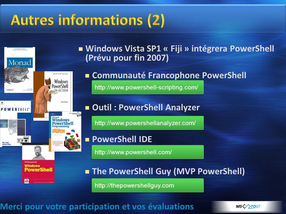 Merci pour votre participation et vos évaluations Windows Vista SP1 « Fiji » intégrera PowerShell (Prévu pour fin 2007) http://www.powershell-scripting.com/ Communauté Francophone PowerShell Outil : PowerShell Analyzer PowerShell Analyzer PowerShell IDE The PowerShell Guy (MVP PowerShell) http://www.powershellanalyzer.com/ http://www.powershell.com/ http://thepowershellguy.com