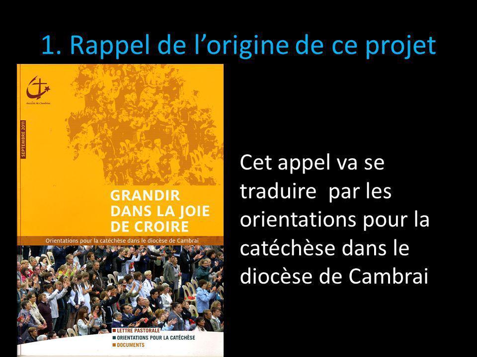 1. Rappel de lorigine de ce projet Cet appel va se traduire par les orientations pour la catéchèse dans le diocèse de Cambrai