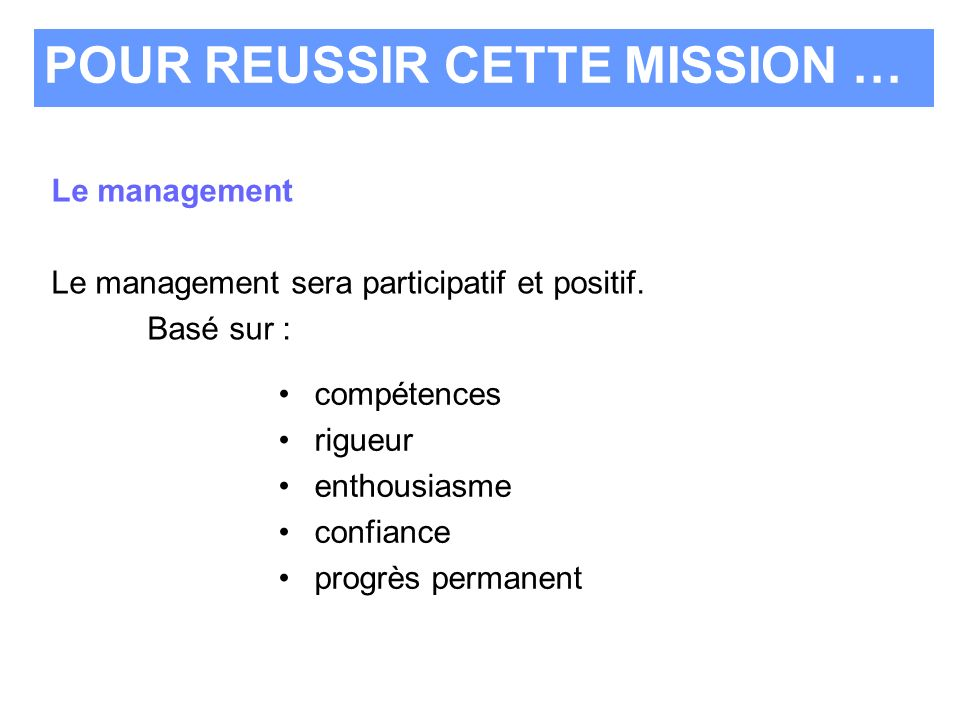 compétences rigueur enthousiasme confiance progrès permanent POUR REUSSIR CETTE MISSION … Le management Le management sera participatif et positif. Ba