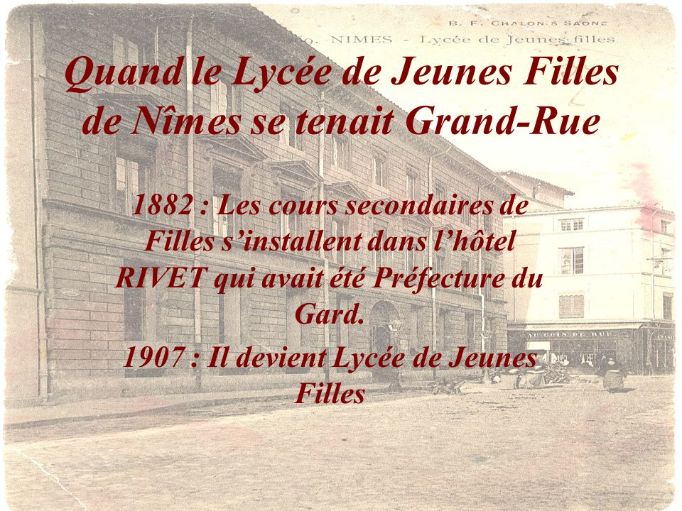 Quand le Lycée de Jeunes Filles de Nîmes se tenait Grand-Rue 1882 : Les cours secondaires de Filles sinstallent dans lhôtel RIVET qui avait été Préfec