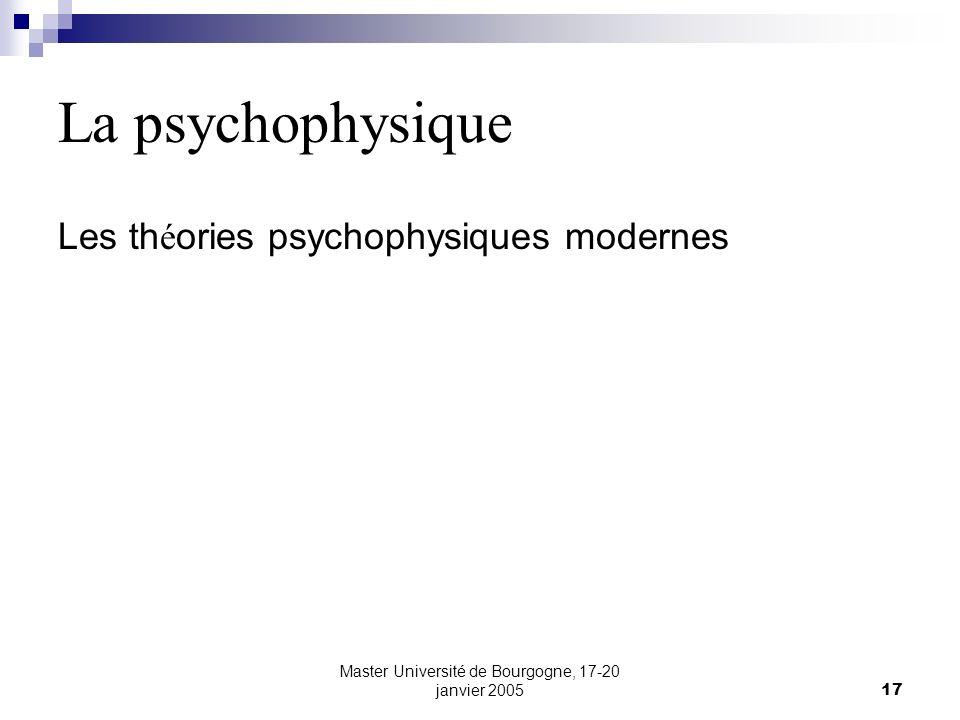Master Université de Bourgogne, 17-20 janvier 200517 La psychophysique Les th é ories psychophysiques modernes