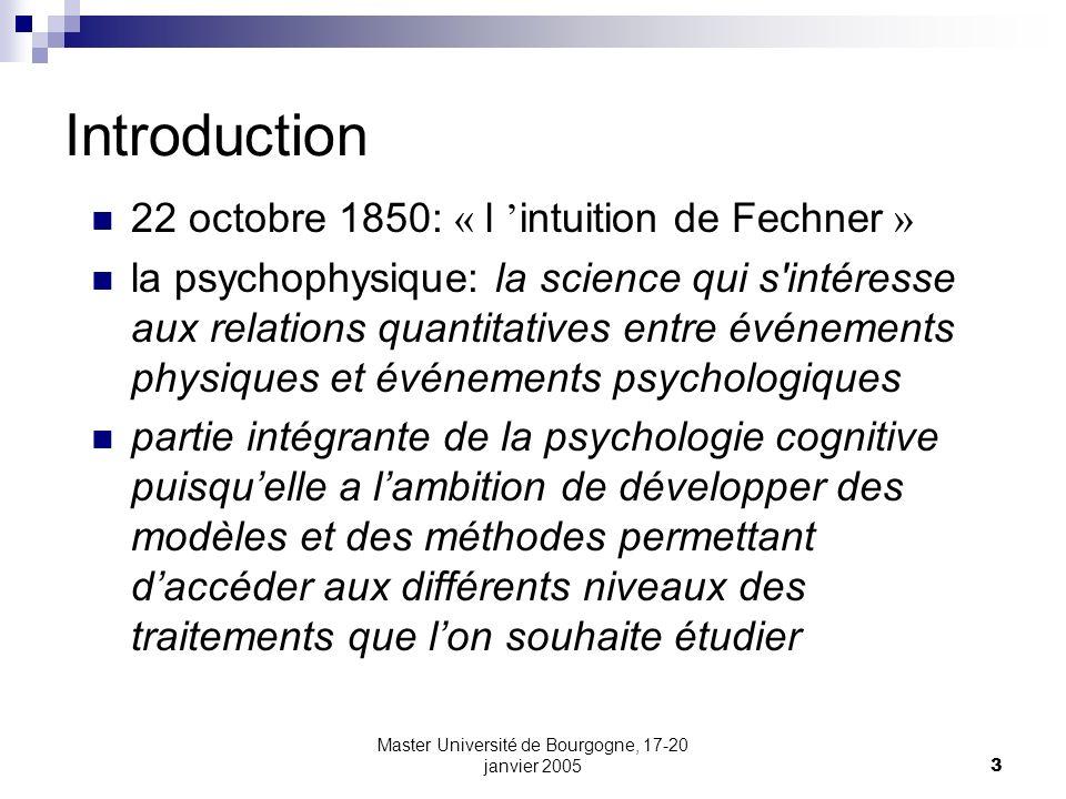 Master Université de Bourgogne, 17-20 janvier 20053 Introduction 22 octobre 1850: « l intuition de Fechner » la psychophysique: la science qui s'intér