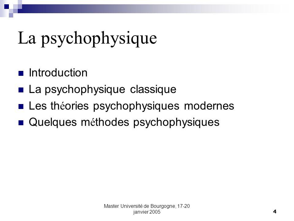 Master Université de Bourgogne, 17-20 janvier 20054 La psychophysique Introduction La psychophysique classique Les th é ories psychophysiques modernes