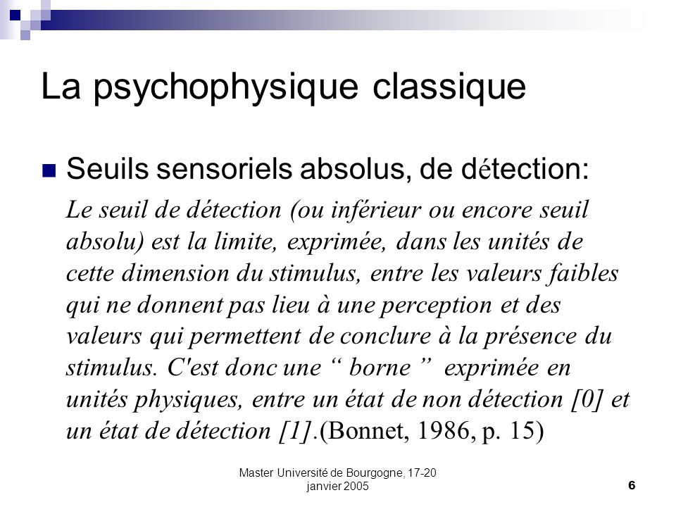 Master Université de Bourgogne, 17-20 janvier 20056 La psychophysique classique Seuils sensoriels absolus, de d é tection: Le seuil de détection (ou i