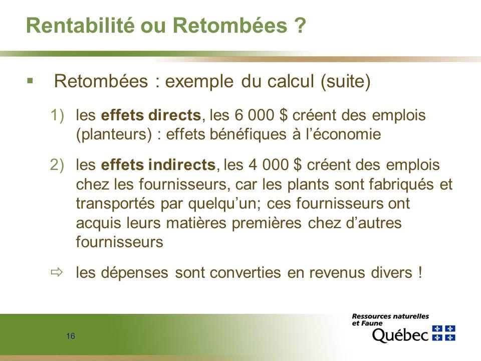 16 Rentabilité ou Retombées ? Retombées : exemple du calcul (suite) 1)les effets directs, les 6 000 $ créent des emplois (planteurs) : effets bénéfiqu
