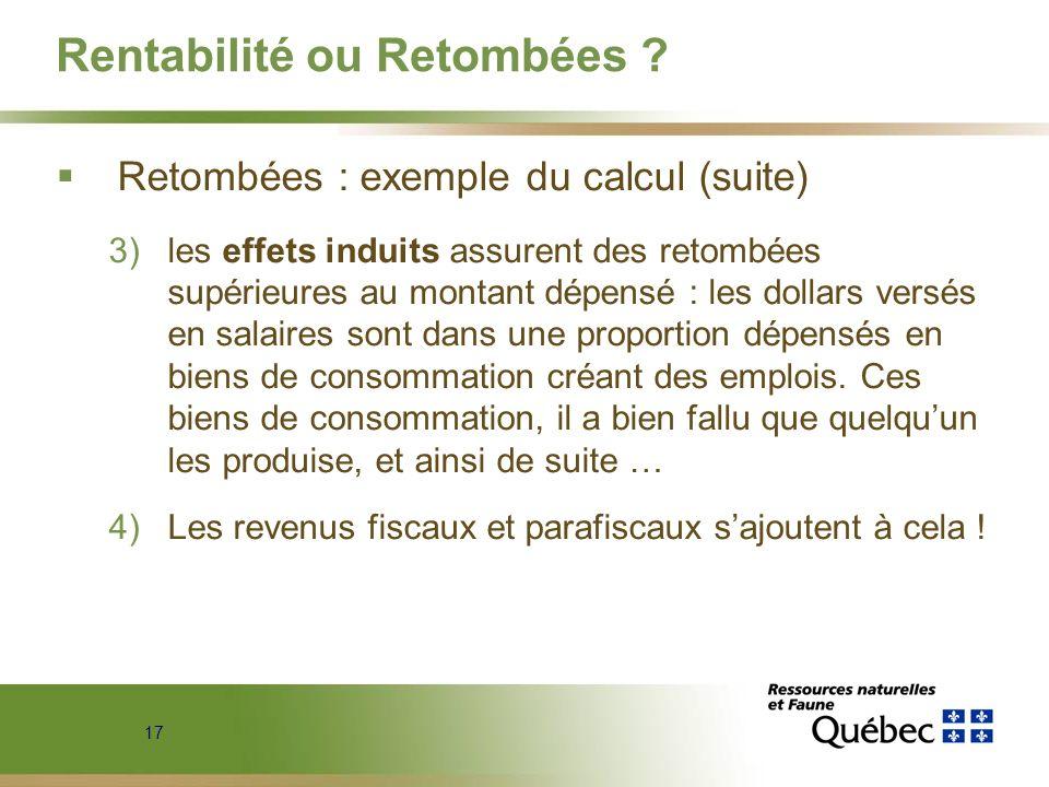 17 Rentabilité ou Retombées ? Retombées : exemple du calcul (suite) 3)les effets induits assurent des retombées supérieures au montant dépensé : les d