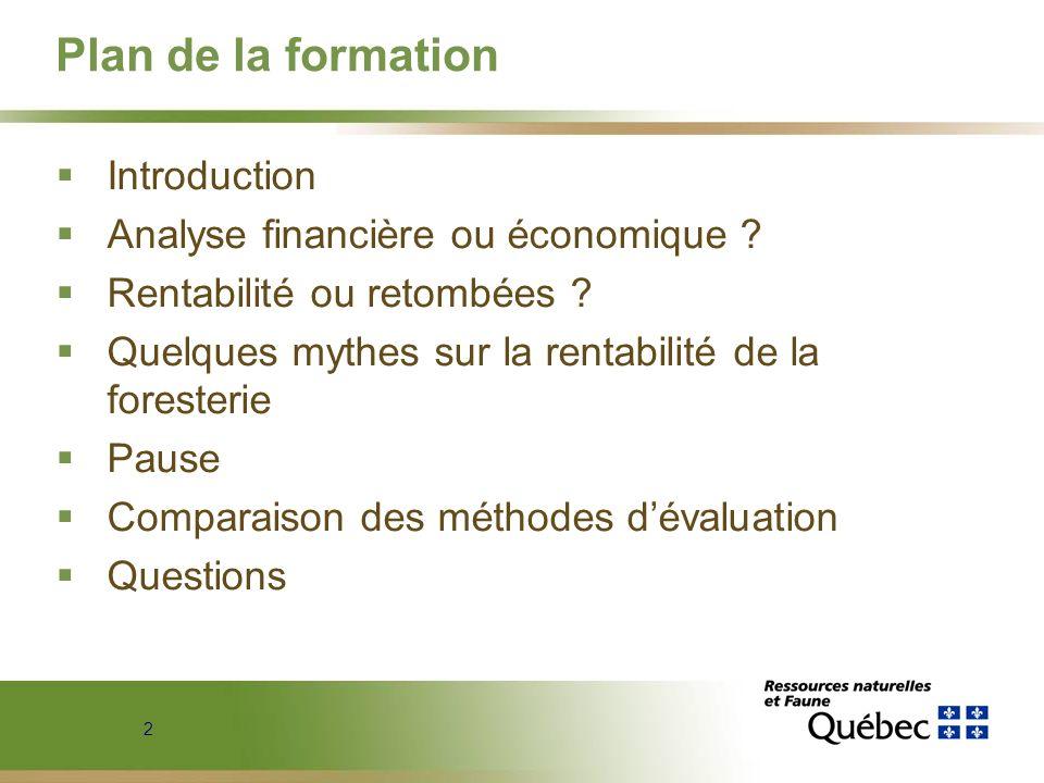 2 Plan de la formation Introduction Analyse financière ou économique ? Rentabilité ou retombées ? Quelques mythes sur la rentabilité de la foresterie