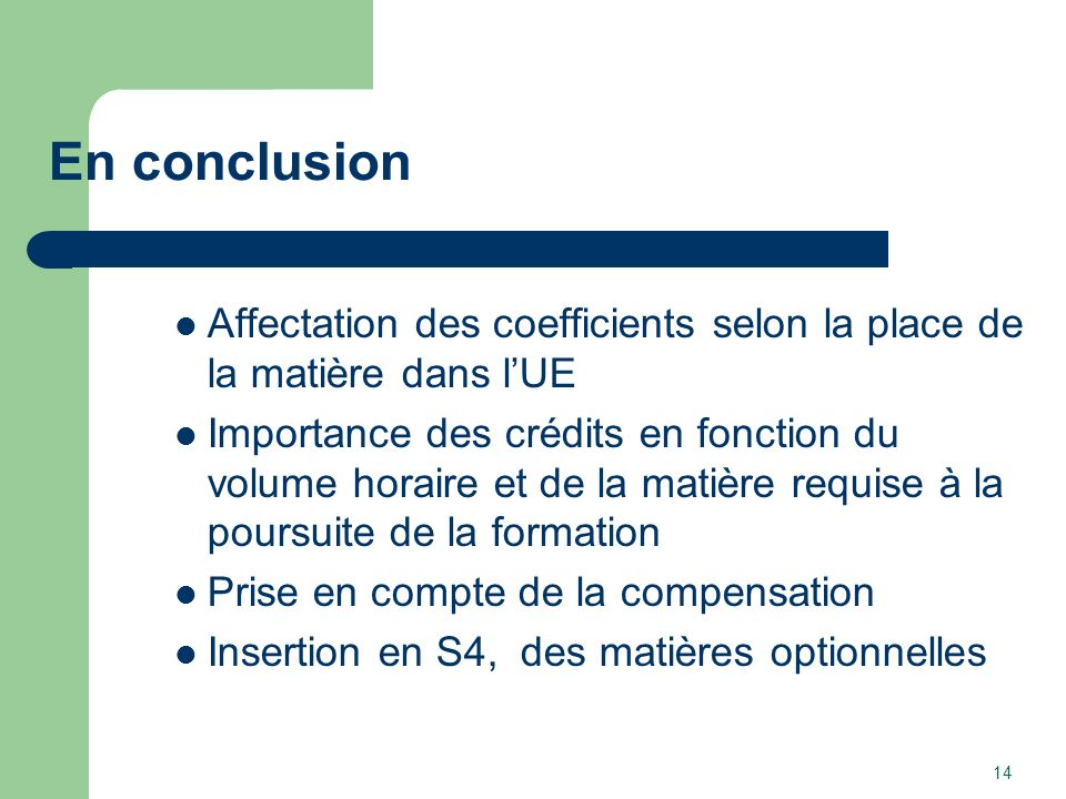 En conclusion Affectation des coefficients selon la place de la matière dans lUE Importance des crédits en fonction du volume horaire et de la matière requise à la poursuite de la formation Prise en compte de la compensation Insertion en S4, des matières optionnelles 14