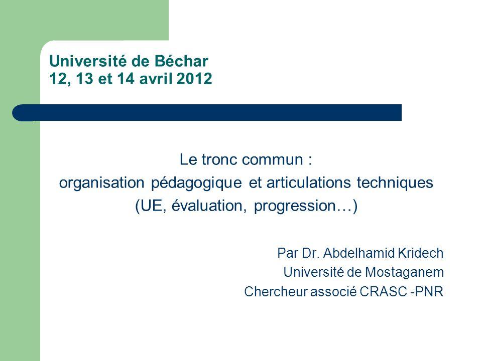 Université de Béchar 12, 13 et 14 avril 2012 Le tronc commun : organisation pédagogique et articulations techniques (UE, évaluation, progression…) Par Dr.