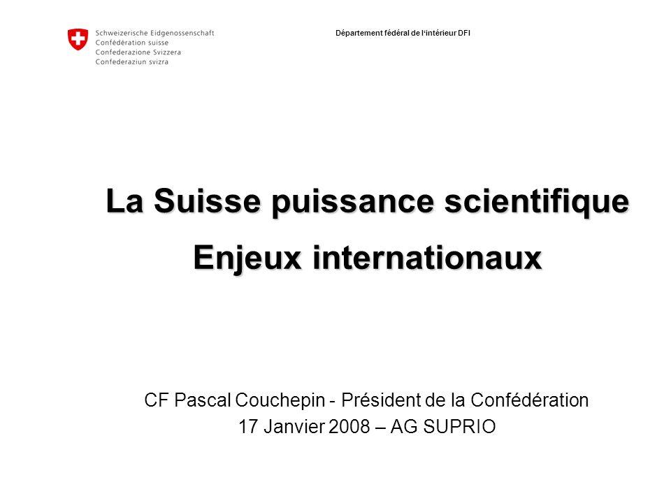 Département fédéral de lintérieur DFI La Suisse puissance scientifique Enjeux internationaux CF Pascal Couchepin - Président de la Confédération 17 Janvier 2008 – AG SUPRIO