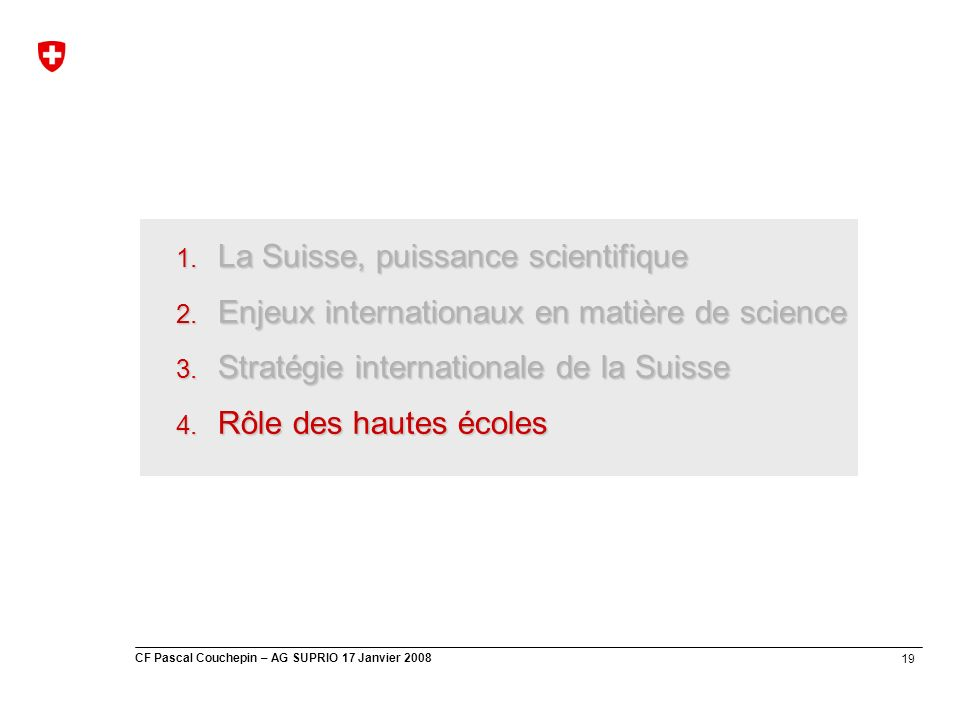 19 CF Pascal Couchepin – AG SUPRIO 17 Janvier 2008 1. La Suisse, puissance scientifique 2. Enjeux internationaux en matière de science 3. Stratégie in
