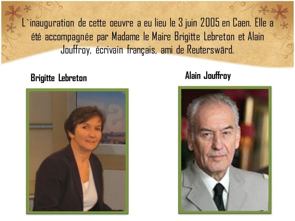 L`inauguration de cette oeuvre a eu lieu le 3 juin 2005 en Caen. Elle a été accompagnée par Madame le Maire Brigitte Lebreton et Alain Jouffroy, écriv