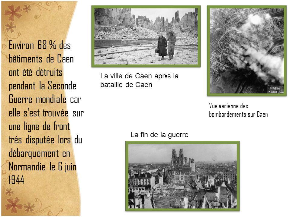 Environ 68 % des bâtiments de Caen ont été détruits pendant la Seconde Guerre mondiale car elle s est trouvée sur une ligne de front trés disputée lors du débarquement en Normandie le 6 juin 1944 Vue aerienne des bombardements sur Caen La ville de Caen apr è s la bataille de Caen La fin de la guerre