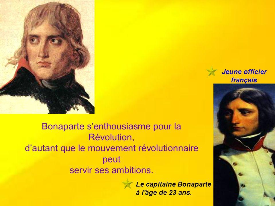 Le capitaine Bonaparte à l'âge de 23 ans. Bonaparte senthousiasme pour la Révolution, dautant que le mouvement révolutionnaire peut servir ses ambitio