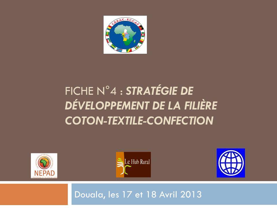 FICHE N°4 : STRATÉGIE DE DÉVELOPPEMENT DE LA FILIÈRE COTON-TEXTILE-CONFECTION Douala, les 17 et 18 Avril 2013