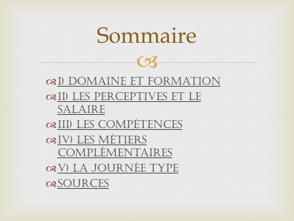 I) Domaine et formation II) Les perceptives et le salaire III) Les compétences IV) Les métiers complémentaires V) La Journée type Sources Sommaire