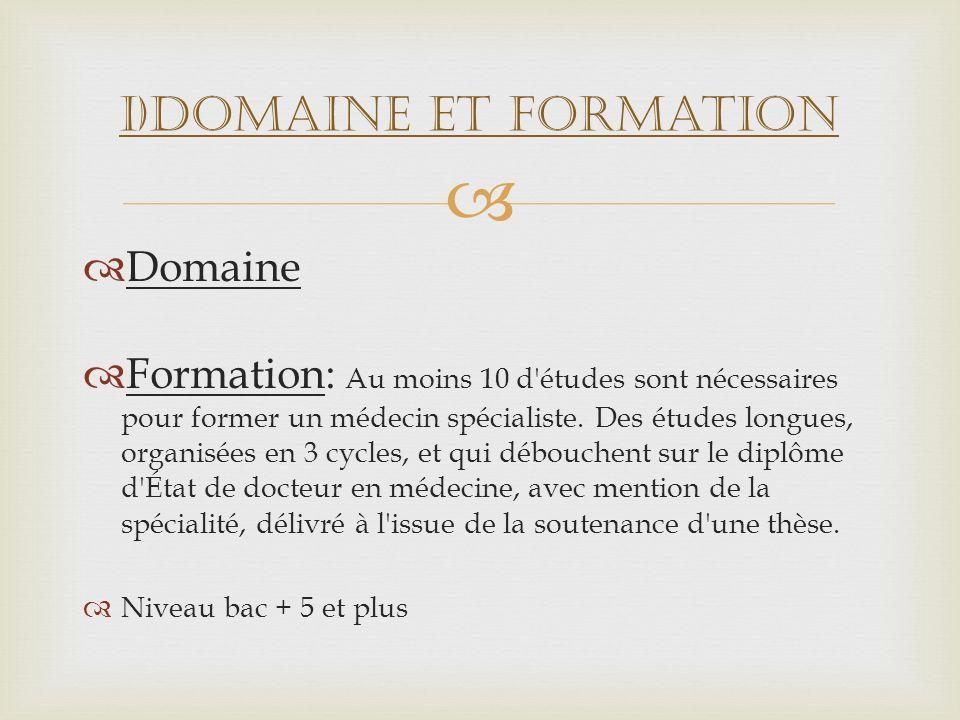 Domaine Formation: Au moins 10 d'études sont nécessaires pour former un médecin spécialiste. Des études longues, organisées en 3 cycles, et qui débouc