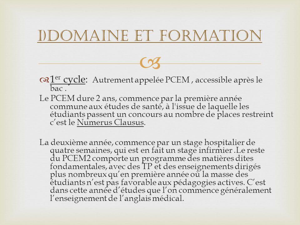 1 er cycle: Autrement appelée PCEM, accessible après le bac. Le PCEM dure 2 ans, commence par la première année commune aux études de santé, à l'issue