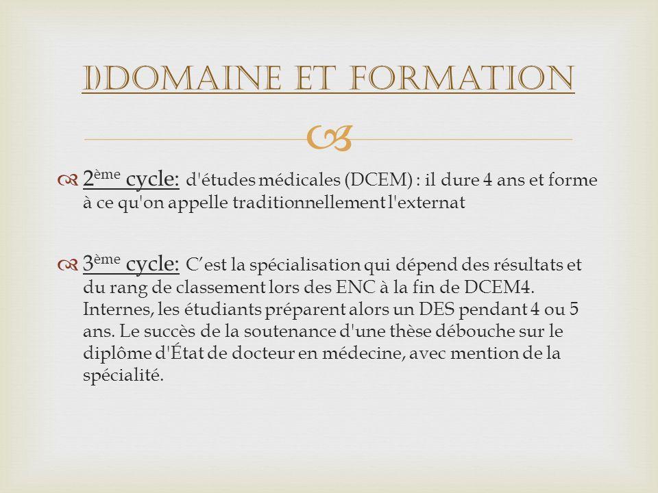 2 ème cycle: d'études médicales (DCEM) : il dure 4 ans et forme à ce qu'on appelle traditionnellement l'externat 3 ème cycle: Cest la spécialisation q