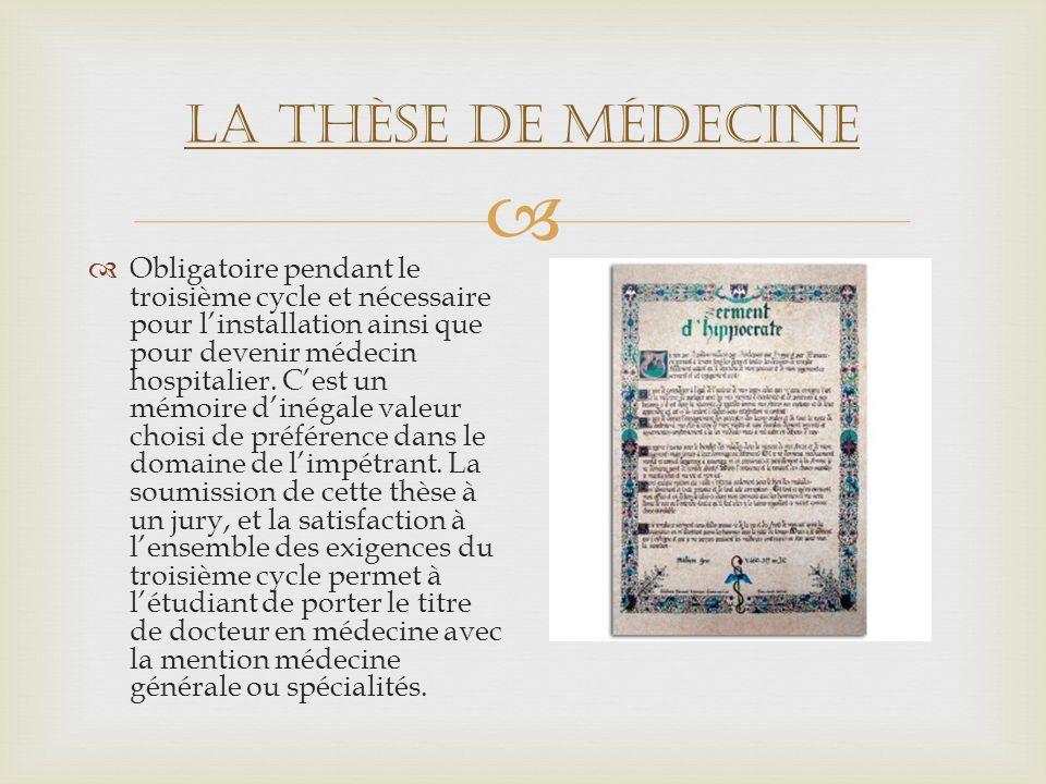 La thèse de médecine Obligatoire pendant le troisième cycle et nécessaire pour linstallation ainsi que pour devenir médecin hospitalier. Cest un mémoi