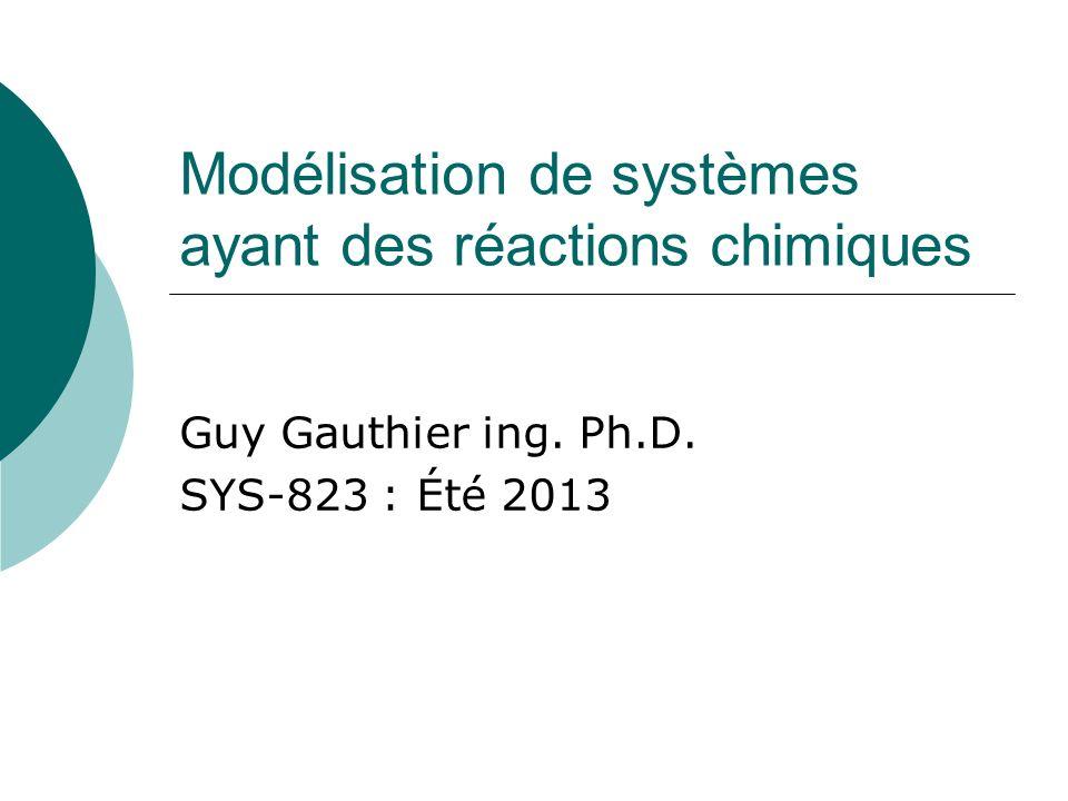 Modélisation de systèmes ayant des réactions chimiques Guy Gauthier ing. Ph.D. SYS-823 : Été 2013