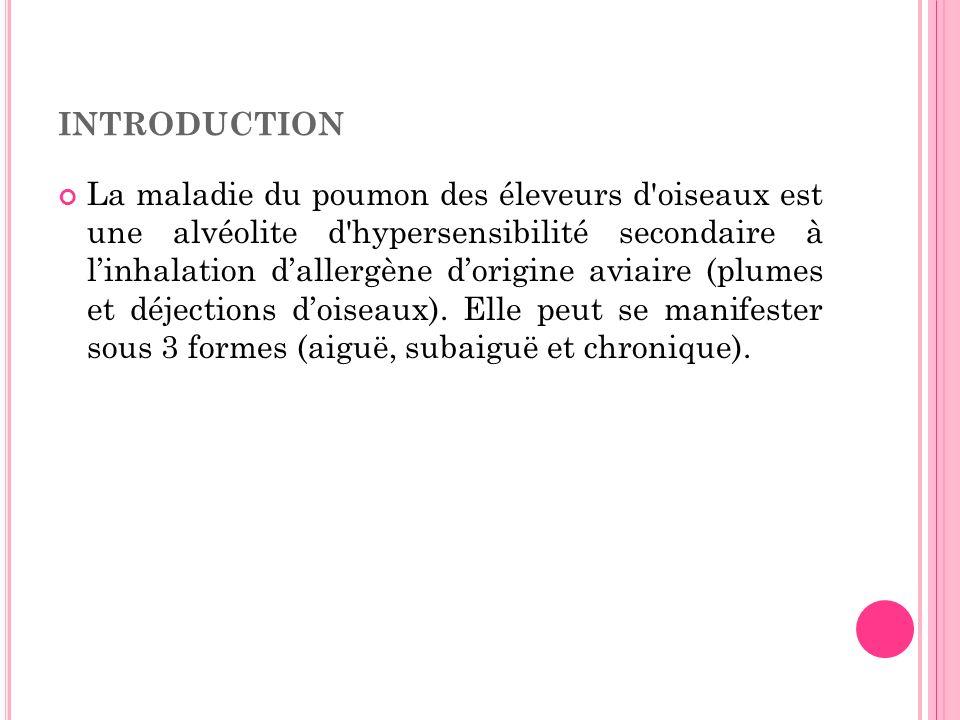 INTRODUCTION La maladie du poumon des éleveurs d'oiseaux est une alvéolite d'hypersensibilité secondaire à linhalation dallergène dorigine aviaire (pl