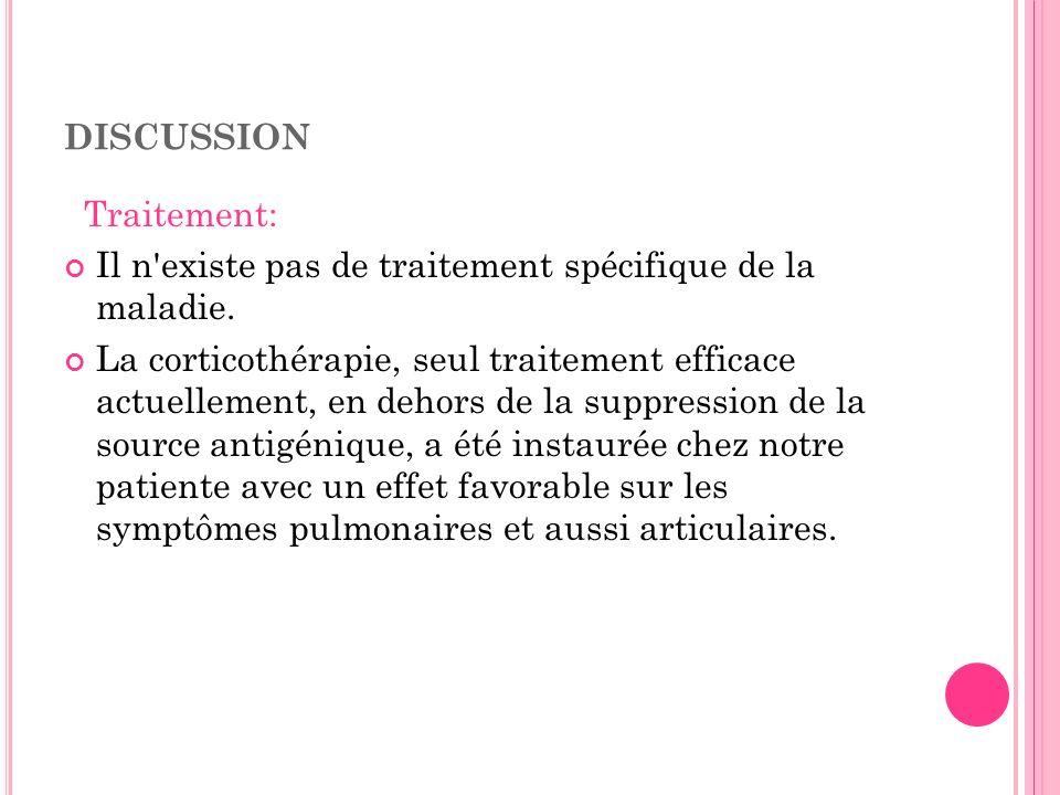 DISCUSSION Traitement: Il n'existe pas de traitement spécifique de la maladie. La corticothérapie, seul traitement efficace actuellement, en dehors de
