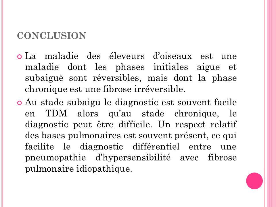 CONCLUSION La maladie des éleveurs doiseaux est une maladie dont les phases initiales aigue et subaiguë sont réversibles, mais dont la phase chronique