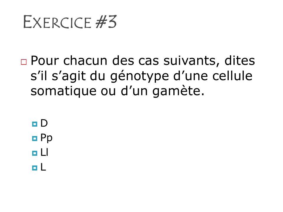 E XERCICE #3 Pour chacun des cas suivants, dites sil sagit du génotype dune cellule somatique ou dun gamète. D Pp Ll L
