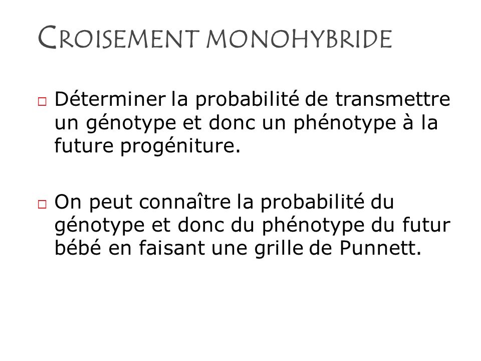 C ROISEMENT MONOHYBRIDE Déterminer la probabilité de transmettre un génotype et donc un phénotype à la future progéniture. On peut connaître la probab