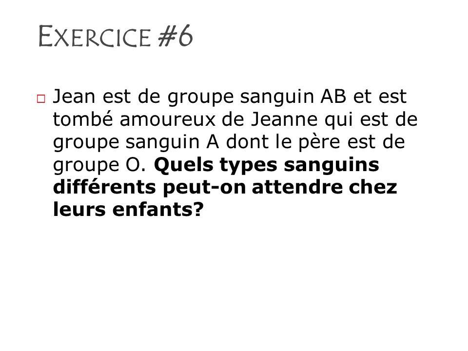 E XERCICE #6 Jean est de groupe sanguin AB et est tombé amoureux de Jeanne qui est de groupe sanguin A dont le père est de groupe O. Quels types sangu