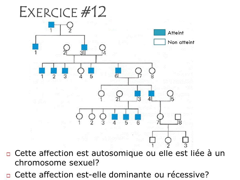 E XERCICE #12 Cette affection est autosomique ou elle est liée à un chromosome sexuel? Cette affection est-elle dominante ou récessive? Atteint Non at