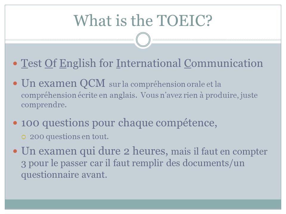 What is the TOEIC? Test Of English for International Communication Un examen QCM sur la compréhension orale et la compréhension écrite en anglais. Vou