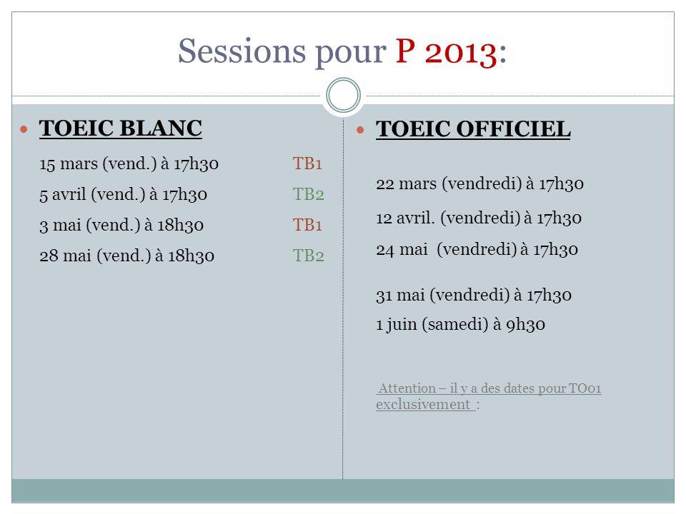 Sessions pour P 2013: TOEIC BLANC 15 mars (vend.) à 17h30 TB1 5 avril (vend.) à 17h30 TB2 3 mai (vend.) à 18h30 TB1 28 mai (vend.) à 18h30 TB2 TOEIC O