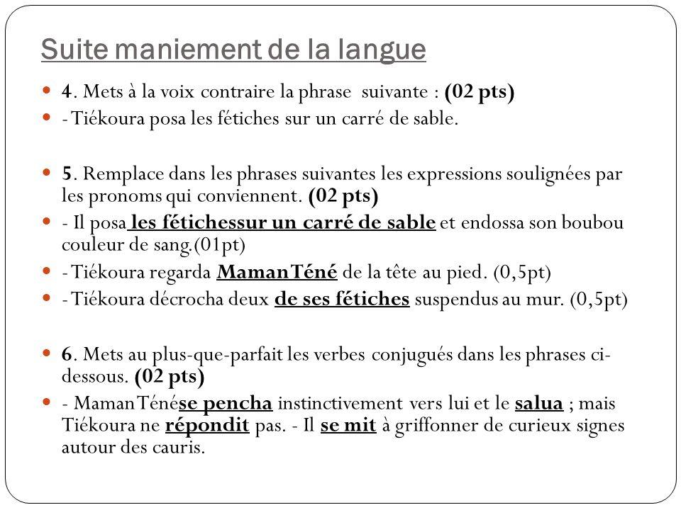 Suite maniement de la langue 4. Mets à la voix contraire la phrase suivante : (02 pts) - Tiékoura posa les fétiches sur un carré de sable. 5. Remplace