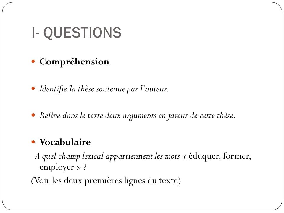 I- QUESTIONS Compréhension Identifie la thèse soutenue par lauteur. Relève dans le texte deux arguments en faveur de cette thèse. Vocabulaire A quel c