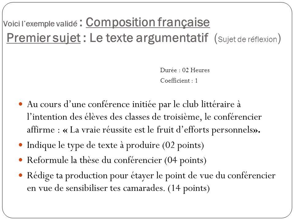 Voici lexemple validé : Composition française Premier sujet : Le texte argumentatif ( Sujet de réflexion ) Durée : 02 Heures Coefficient : 1 Au cours