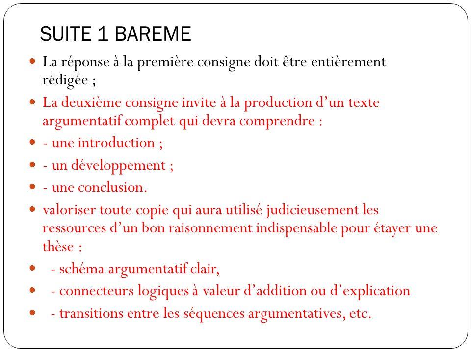 SUITE 1 BAREME La réponse à la première consigne doit être entièrement rédigée ; La deuxième consigne invite à la production dun texte argumentatif complet qui devra comprendre : - une introduction ; - un développement ; - une conclusion.