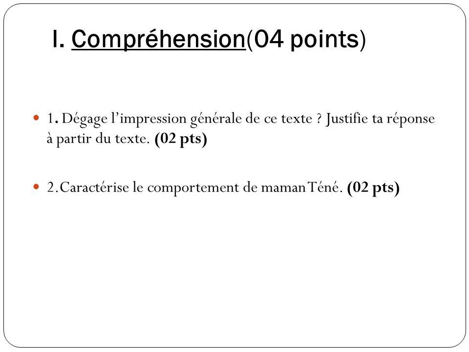 I. Compréhension(04 points) 1. Dégage limpression générale de ce texte ? Justifie ta réponse à partir du texte. (02 pts) 2.Caractérise le comportement