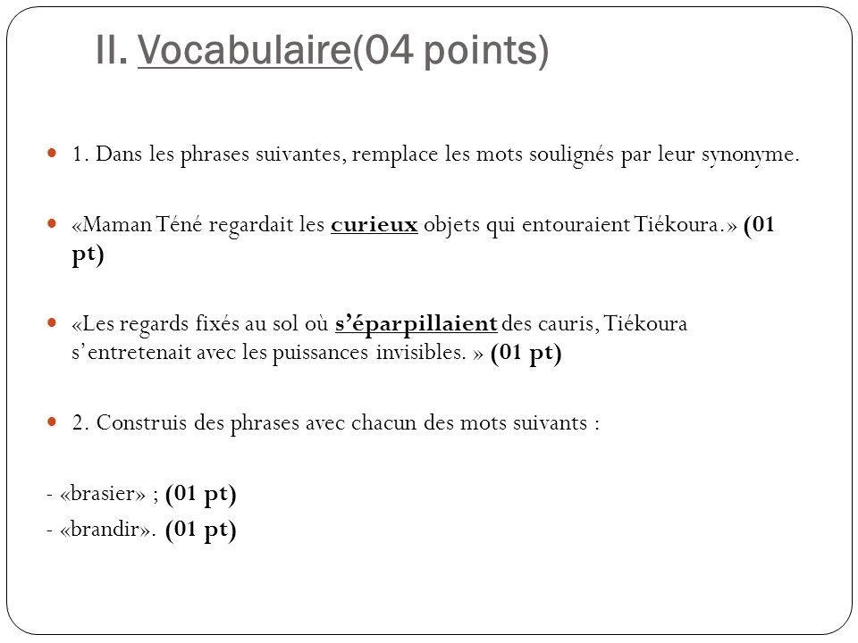 II. Vocabulaire(04 points) 1. Dans les phrases suivantes, remplace les mots soulignés par leur synonyme. «Maman Téné regardait les curieux objets qui