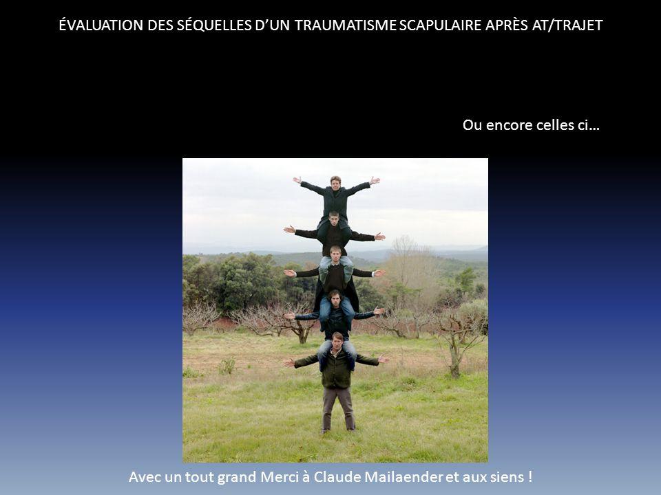 ÉVALUATION DES SÉQUELLES DUN TRAUMATISME SCAPULAIRE APRÈS AT/TRAJET Ou encore celles ci… Avec un tout grand Merci à Claude Mailaender et aux siens !