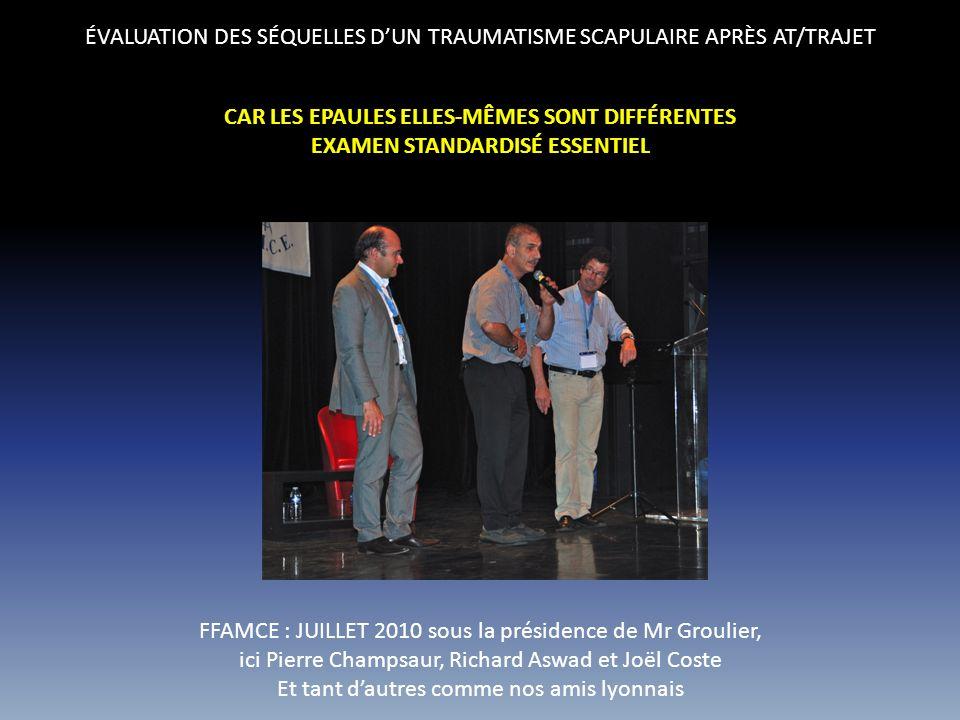 ÉVALUATION DES SÉQUELLES DUN TRAUMATISME SCAPULAIRE APRÈS AT/TRAJET CAR LES EPAULES ELLES-MÊMES SONT DIFFÉRENTES EXAMEN STANDARDISÉ ESSENTIEL FFAMCE : JUILLET 2010 sous la présidence de Mr Groulier, ici Pierre Champsaur, Richard Aswad et Joël Coste Et tant dautres comme nos amis lyonnais