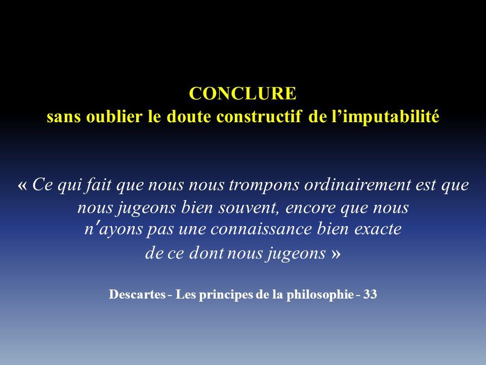 CONCLURE sans oublier le doute constructif de limputabilité « Ce qui fait que nous nous trompons ordinairement est que nous jugeons bien souvent, encore que nous nayons pas une connaissance bien exacte de ce dont nous jugeons » Descartes - Les principes de la philosophie - 33