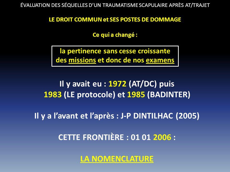 ÉVALUATION DES SÉQUELLES DUN TRAUMATISME SCAPULAIRE APRÈS AT/TRAJET LE DROIT COMMUN et SES POSTES DE DOMMAGE Ce qui a changé : la pertinence sans cesse croissante des missions et donc de nos examens Il y avait eu : 1972 (AT/DC) puis 1983 (LE protocole) et 1985 (BADINTER) Il y a lavant et laprès : J-P DINTILHAC (2005) CETTE FRONTIÈRE : 01 01 2006 : LA NOMENCLATURE