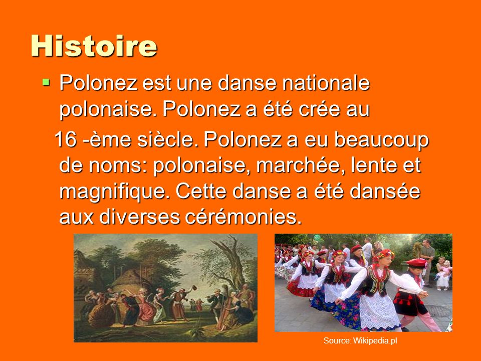 Histoire Polonez est une danse nationale polonaise. Polonez a été crée au Polonez est une danse nationale polonaise. Polonez a été crée au 16 -ème siè