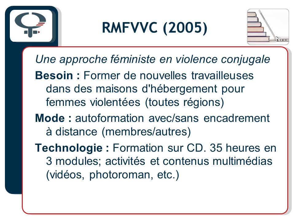 RMFVVC (2005) Une approche féministe en violence conjugale Besoin : Former de nouvelles travailleuses dans des maisons d hébergement pour femmes violentées (toutes régions) Mode : autoformation avec/sans encadrement à distance (membres/autres) Technologie : Formation sur CD.